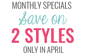 Monthly Specials: Save on 2 Styles Only in April