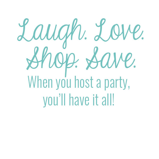 Laugh. Love. Shop. Save. When you host a party, you'll have it all!