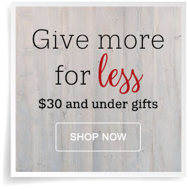 Give more for less. $30 and Under Gifts