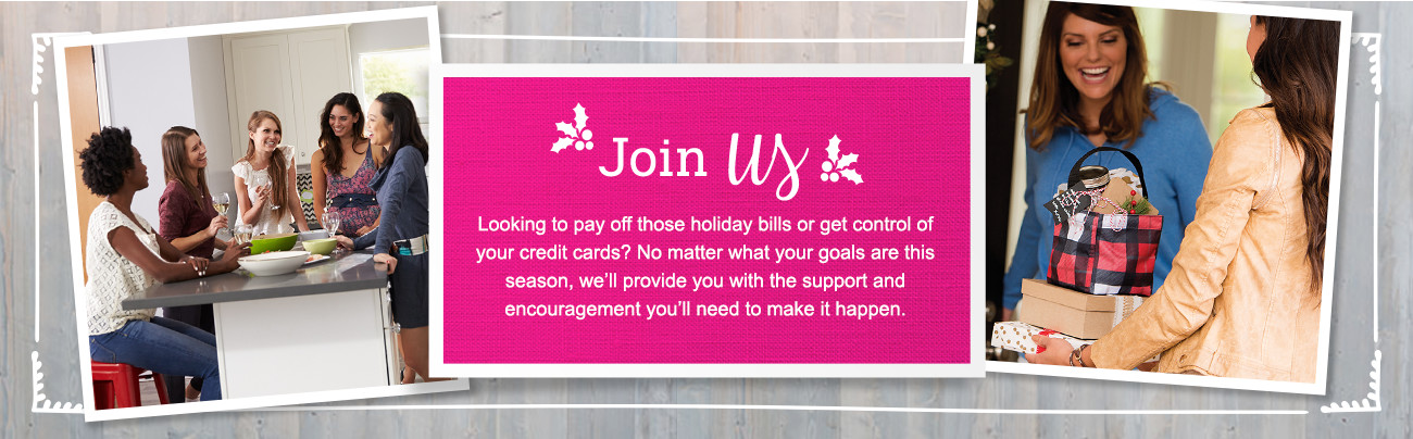 Join Us - Looking to pay off those holiday bills or get control of your credit cards? No matter what your goals are this season, we'll provide you with the support and encouragement you'll need to make it happen.